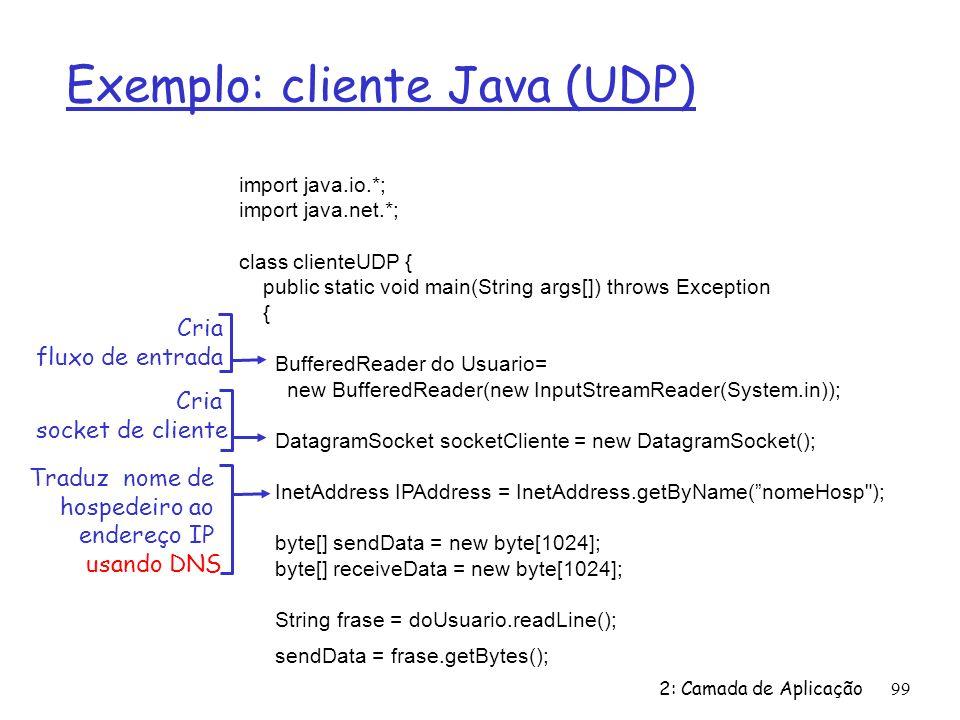 2: Camada de Aplicação99 Exemplo: cliente Java (UDP) import java.io.*; import java.net.*; class clienteUDP { public static void main(String args[]) throws Exception { BufferedReader do Usuario= new BufferedReader(new InputStreamReader(System.in)); DatagramSocket socketCliente = new DatagramSocket(); InetAddress IPAddress = InetAddress.getByName(nomeHosp ); byte[] sendData = new byte[1024]; byte[] receiveData = new byte[1024]; String frase = doUsuario.readLine(); sendData = frase.getBytes(); Cria fluxo de entrada Cria socket de cliente Traduz nome de hospedeiro ao endereço IP usando DNS