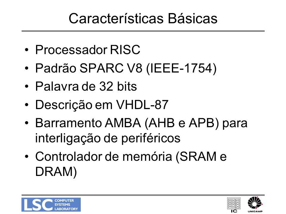 Características Básicas Processador RISC Padrão SPARC V8 (IEEE-1754) Palavra de 32 bits Descrição em VHDL-87 Barramento AMBA (AHB e APB) para interlig