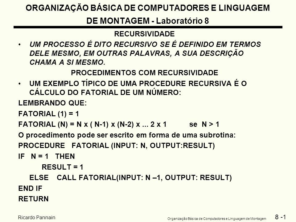 8 -2 Organização Básica de Computadores e Linguagem de Montagem Ricardo Pannain ORGANIZAÇÃO BÁSICA DE COMPUTADORES E LINGUAGEM DE MONTAGEM - Laboratório 8 RECURSIVIDADE PARA N = 4 TERIAMOS A SEGUINTE SEQÜÊNCIA DE EVENTOS Programa para calculo do fatorial.MODEL SMALL.STACK 100H.CODE MAIN PROC MOV AX,3 PUSH AX CALL FACTORIAL MOV AH,4CH INT 21H MAIN ENDP