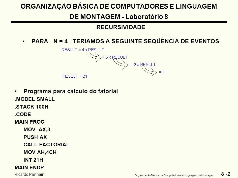 8 -3 Organização Básica de Computadores e Linguagem de Montagem Ricardo Pannain ORGANIZAÇÃO BÁSICA DE COMPUTADORES E LINGUAGEM DE MONTAGEM - Laboratório 8 Programa para calculo do fatorial FACTORIAL PROC NEAR PUSH BP MOV BP,SP CMP WORD PTR[BP+4], 1 JG END_IF MOV AX,1 JMP RETURN END_IF: MOV CX, [BP+4] DEC CX PUSH CX CALL FACTORIAL MUL WORD PTR[BP+4] RETURN: POP BP RET 2 FACTORIALENDP END MAIN