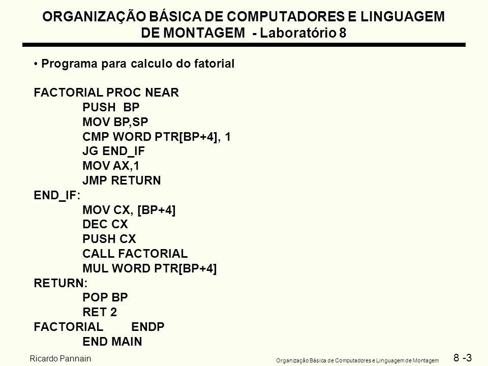 8 -4 Organização Básica de Computadores e Linguagem de Montagem Ricardo Pannain ORGANIZAÇÃO BÁSICA DE COMPUTADORES E LINGUAGEM DE MONTAGEM - Laboratório 8 O Programa de teste coloca 3 na pilha e chama factorial fazendo o seguinte aspecto SP  (original)  BP (primeira chamada)  return addr   3 (valor de N)   ___________________________  SP  BP (primeira chamada)  BP (segunda chamada)  return addr(linha 28)   2 (valor de N)   BP (original)   return addr(linha 28)   3   ___________________________  SP  BP (segunda chamada)  BP (segunda chamada)  return addr(linha 28)   1 (valor de N)   BP (original)   return addr(linha 28)   2 (valor de N)   BP (original)   return addr(linha 8)   3   ___________________________ 