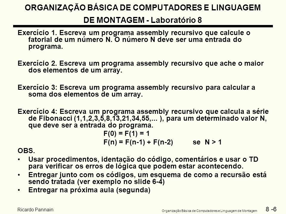 8 -7 Organização Básica de Computadores e Linguagem de Montagem Ricardo Pannain ORGANIZAÇÃO BÁSICA DE COMPUTADORES E LINGUAGEM DE MONTAGEM - Laboratório 8 Exercícios 1.Edite o programa anterior – utiliza o EDIT sob o DOS > EDIT nome do programa (extensão.asm) 2.Gere o código objeto – utilize o montador TASM > TASM nome do programa (extensão.asm) 3.