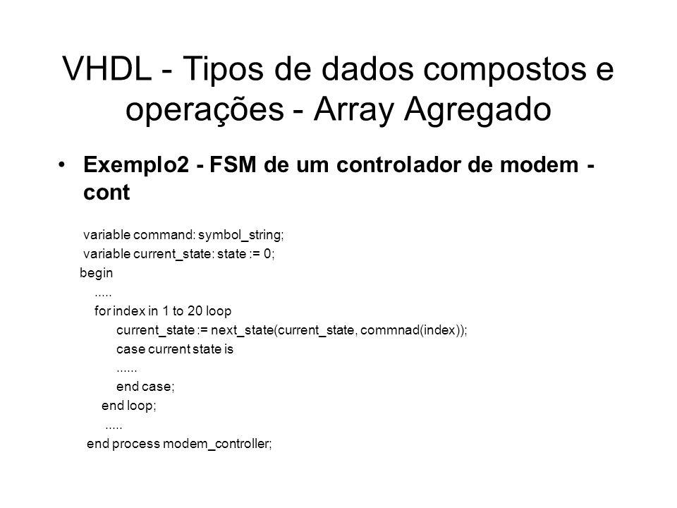 VHDL - Tipos de dados compostos e operações - Array Agregado Exemplo2 - FSM de um controlador de modem - cont variable command: symbol_string; variabl