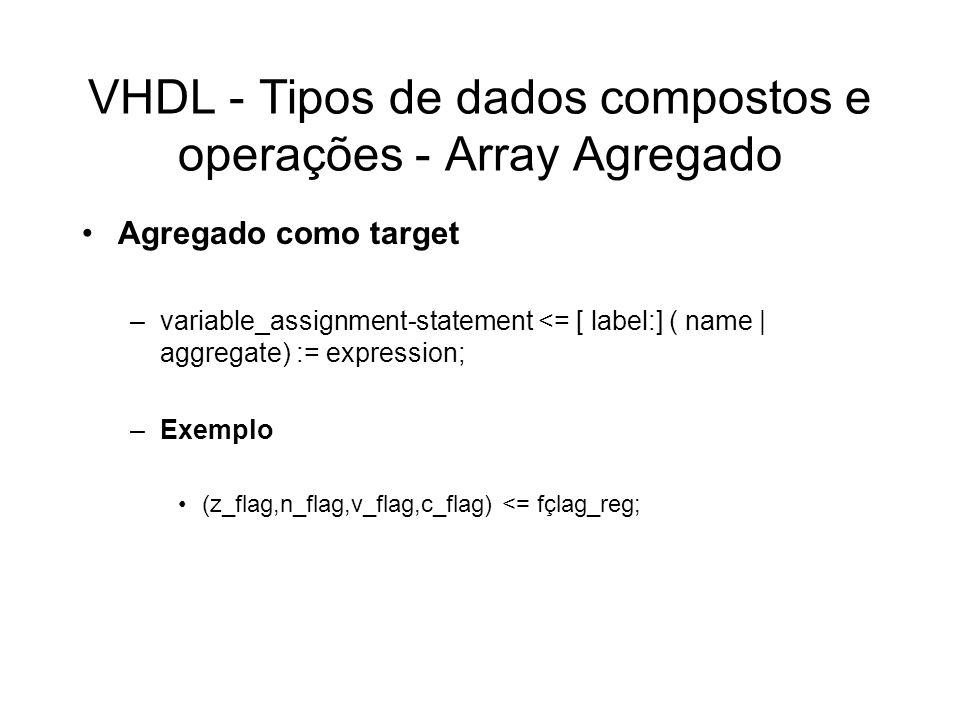 VHDL - Tipos de dados compostos e operações - Array Agregado Agregado como target –variable_assignment-statement <= [ label:] ( name | aggregate) := e