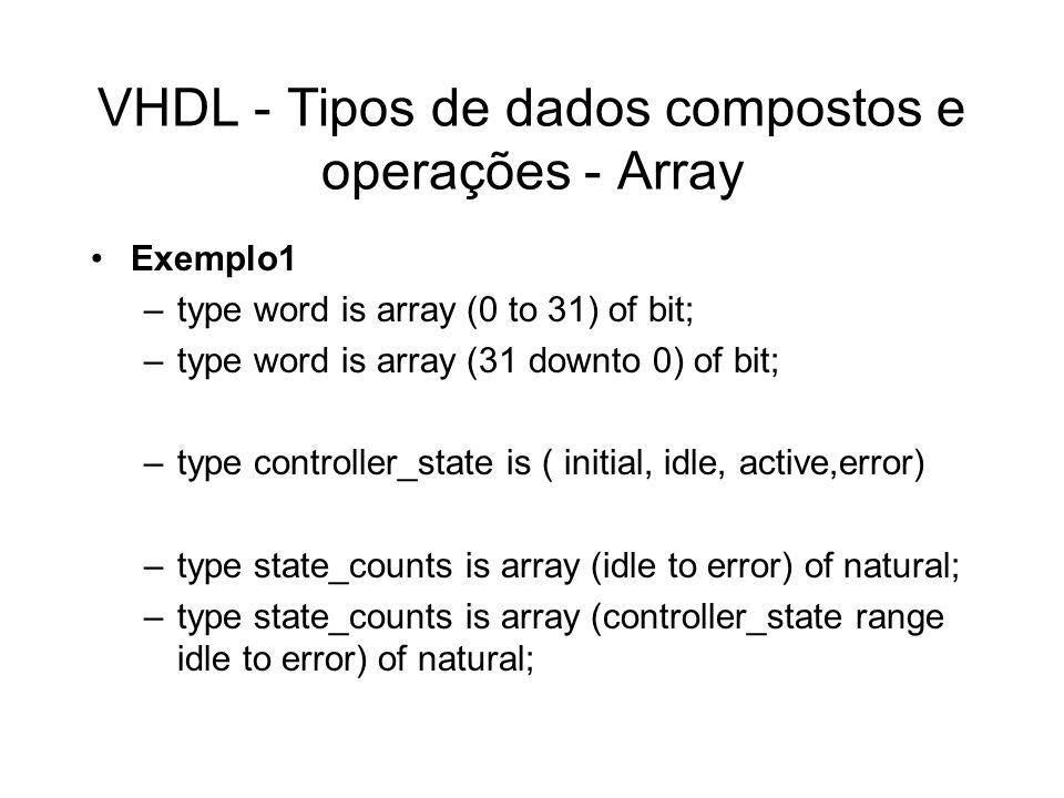 VHDL - Tipos de dados compostos e operações - Array Exemplo1 –type word is array (0 to 31) of bit; –type word is array (31 downto 0) of bit; –type con
