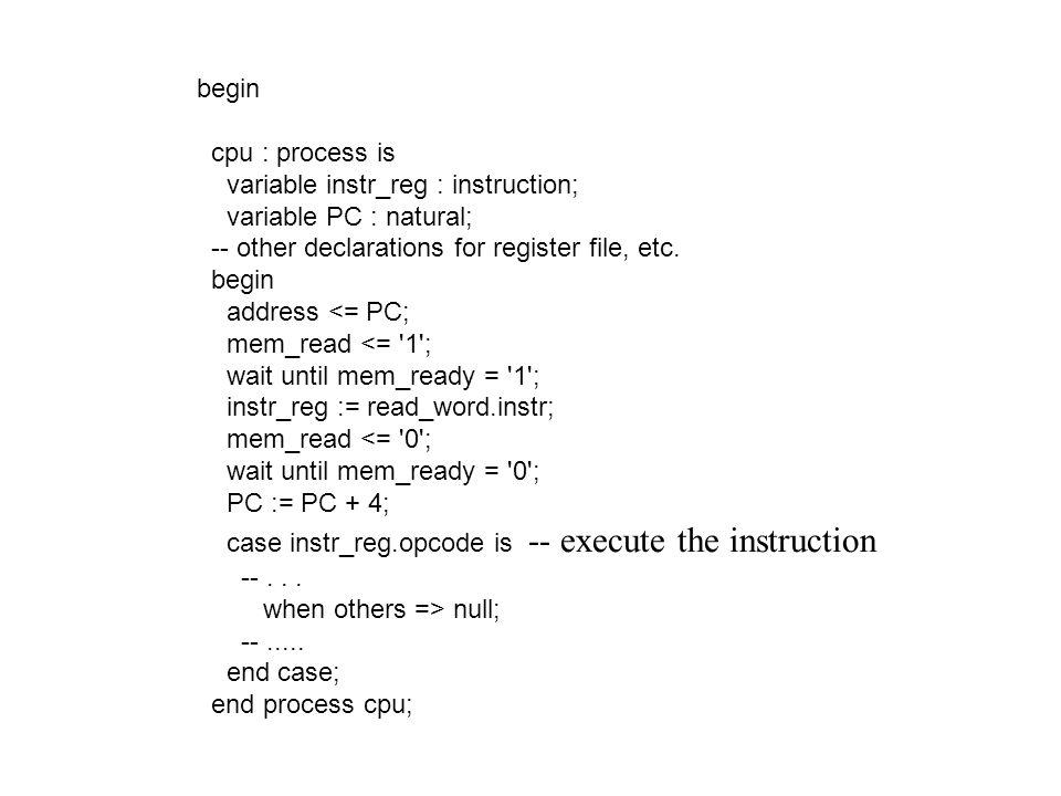begin cpu : process is variable instr_reg : instruction; variable PC : natural; -- other declarations for register file, etc. begin address <= PC; mem
