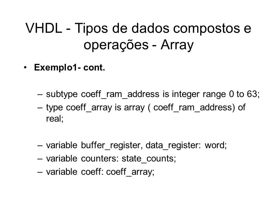 VHDL - Tipos de dados compostos e operações - Array Agregado Agregado como target –variable_assignment-statement <= [ label:] ( name | aggregate) := expression; –Exemplo (z_flag,n_flag,v_flag,c_flag) <= fçlag_reg;