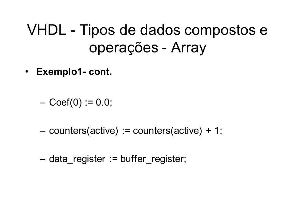 VHDL - Tipos de dados compostos e operações - Atributo de Array Atributos –Aleft(N) –Arirht(N) –Alow(N) –Ahigh(N) –Arange(N) –Areverse_range(N) –Alength(N) –Aascending(N) Exemplo type A is array ( 1 to 4, 31 downto 0) of boolean ; –Aleft(1) = 1 –Arirht(2) = 0 –Alow(1) = 1 –Ahigh(2) = 31 –Arange(1) is 1 to 4 –Areverse_range(2) is 0 to 31 –Alength(2) = 32 –Aascending(1) = true –Aascending(2) = false