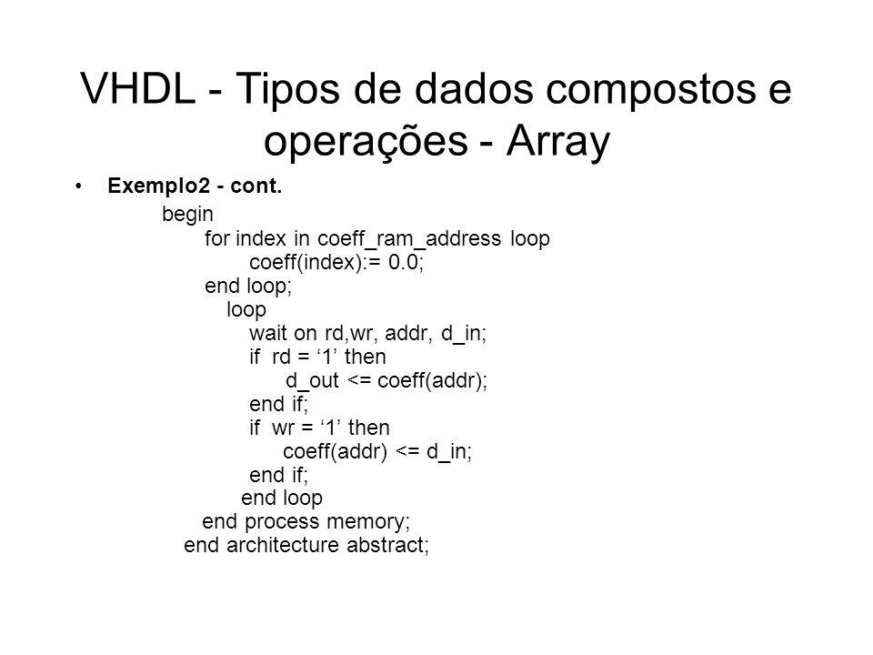 VHDL - Tipos de dados compostos e operações - Tipos de Array Irrestrito String Bit Vector Standart-Logic Arrays (std_logic_1164) String and Bit_String Literals type string is array (positive range <> ) of char; type bit_vector is array (natural range <> ) of bit; type std_ulogic_vector is array (natural range <> ) of std_ulogic; constant mensage : string := Ready variable test : std_ulogic_vector(0 to 13) := zzzzzzzzz----