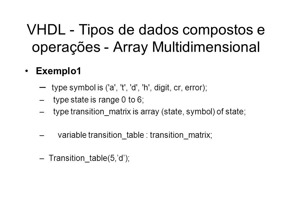 VHDL - Tipos de dados compostos entity and_multiple is port ( i : in bit_vector; y : out bit ); end entity and_multiple; architecture behavioral of and_multiple is begin and_reducer : process ( i ) is variable result : bit; begin result := 1 ; for index in i range loop result := result and i(index); end loop; y <= result; end process and_reducer; end architecture behavioral;
