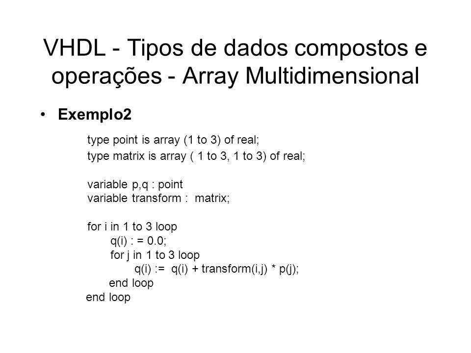 VHDL - Tipos de dados compostos e operações - Array Agregado Sintaxe - associação posicional –aggregate ] expression {,...} ) Exemplo type point is array (1 to 3) of real; constant origin : point := (0.0, 0.0, 0.0); variable view_point : point := (10.0, 20.0, 0.0);