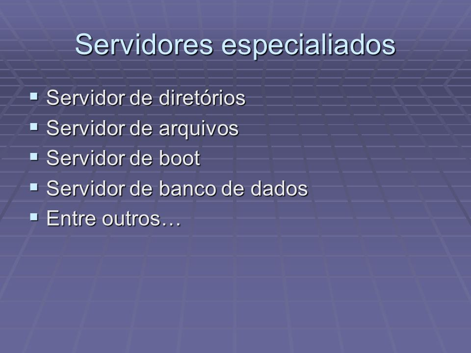 Servidores especialiados Servidor de diretórios Servidor de diretórios Servidor de arquivos Servidor de arquivos Servidor de boot Servidor de boot Ser
