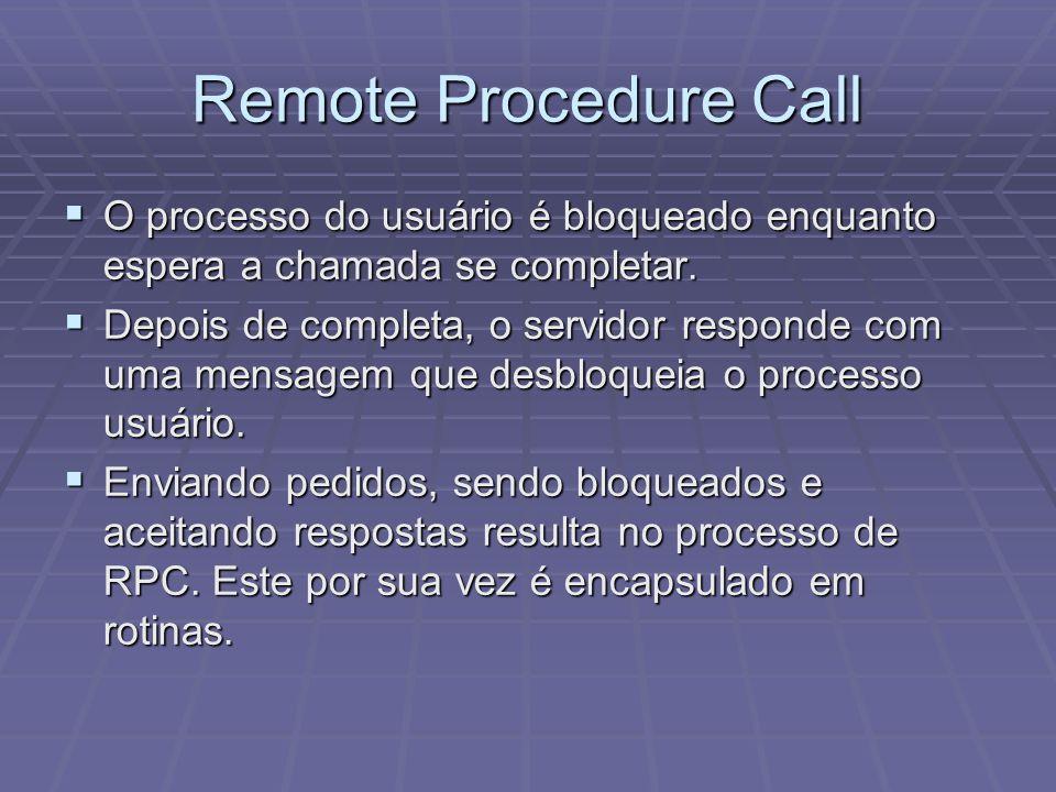 Remote Procedure Call O processo do usuário é bloqueado enquanto espera a chamada se completar. O processo do usuário é bloqueado enquanto espera a ch