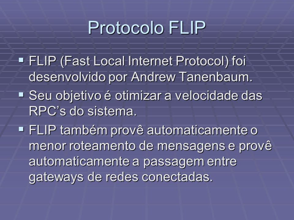 Protocolo FLIP FLIP (Fast Local Internet Protocol) foi desenvolvido por Andrew Tanenbaum. FLIP (Fast Local Internet Protocol) foi desenvolvido por And