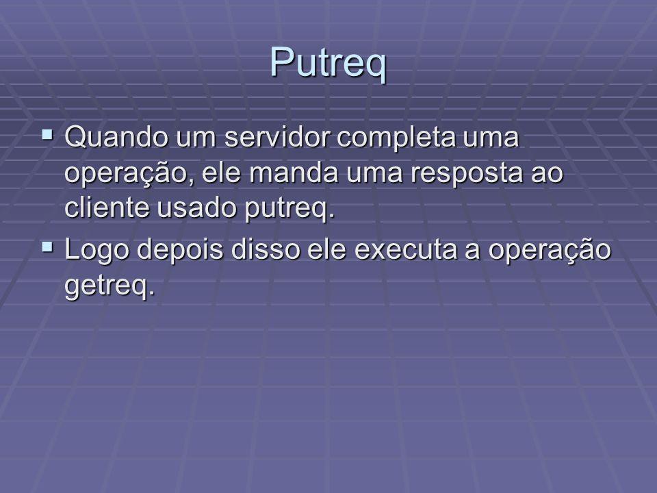 Putreq Quando um servidor completa uma operação, ele manda uma resposta ao cliente usado putreq. Quando um servidor completa uma operação, ele manda u