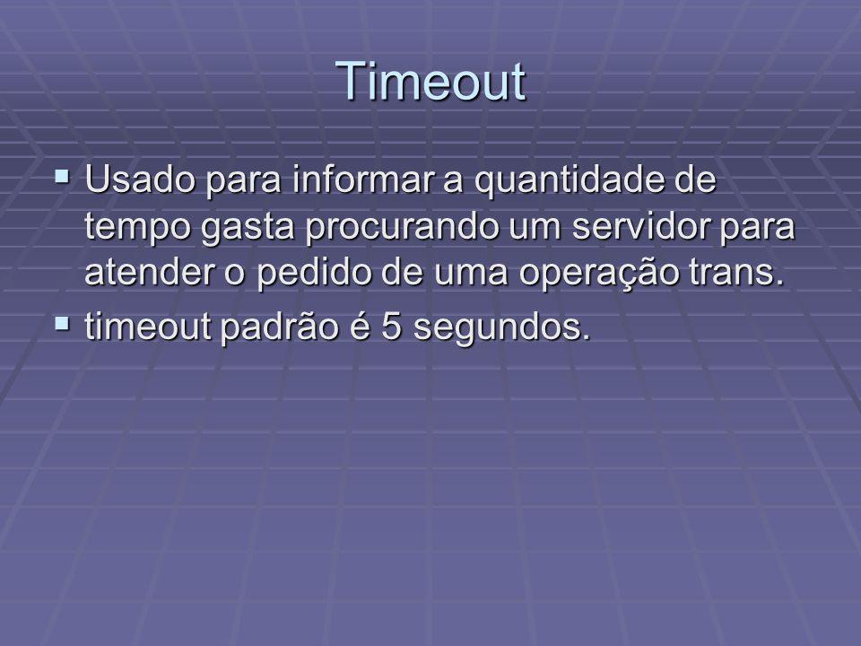 Timeout Usado para informar a quantidade de tempo gasta procurando um servidor para atender o pedido de uma operação trans. Usado para informar a quan
