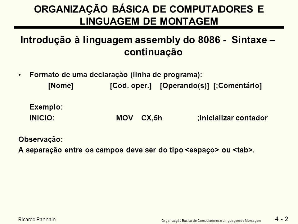 4 - 23 Organização Básica de Computadores e Linguagem de Montagem Ricardo Pannain ORGANIZAÇÃO BÁSICA DE COMPUTADORES E LINGUAGEM DE MONTAGEM Introdução à linguagem assembly do 8086 - Sintaxe – continuação Tradução de expressões matemáticas em Linguagem de Alto Nível para Linguagem Montadora Exemplo1: B = A(equivalente a B recebe A) MOV AX,A ;transfere o conteúdo da posição de memória A para AX e MOV B,AX ;transfere AX para a posição de memória B Exemplo 2:A = 5 - A NEG A;gera o complemento de 2 da posição de memória A e ADD A,5;realiza (-A) + 5, que equivale a 5 - A Exemplo 3:A = B - 2A MOV AX,B;AX contem a variável B SUB AX,A;AX contem B - A SUB AX,A;AX contem B - 2A MOV A,AX;movimenta o resultado para A