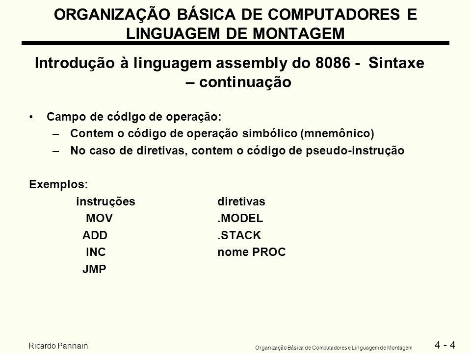 4 - 15 Organização Básica de Computadores e Linguagem de Montagem Ricardo Pannain ORGANIZAÇÃO BÁSICA DE COMPUTADORES E LINGUAGEM DE MONTAGEM Introdução à linguagem assembly do 8086 - A estrutura do programa Algumas instruções iniciais – continuação Graficamente: suponha a instrução MOV AX,WORD1 Obs: para a instrução MOV não é permitido operar de posição de memória para posição de memória diretamente, por motivos técnicos do 8086.