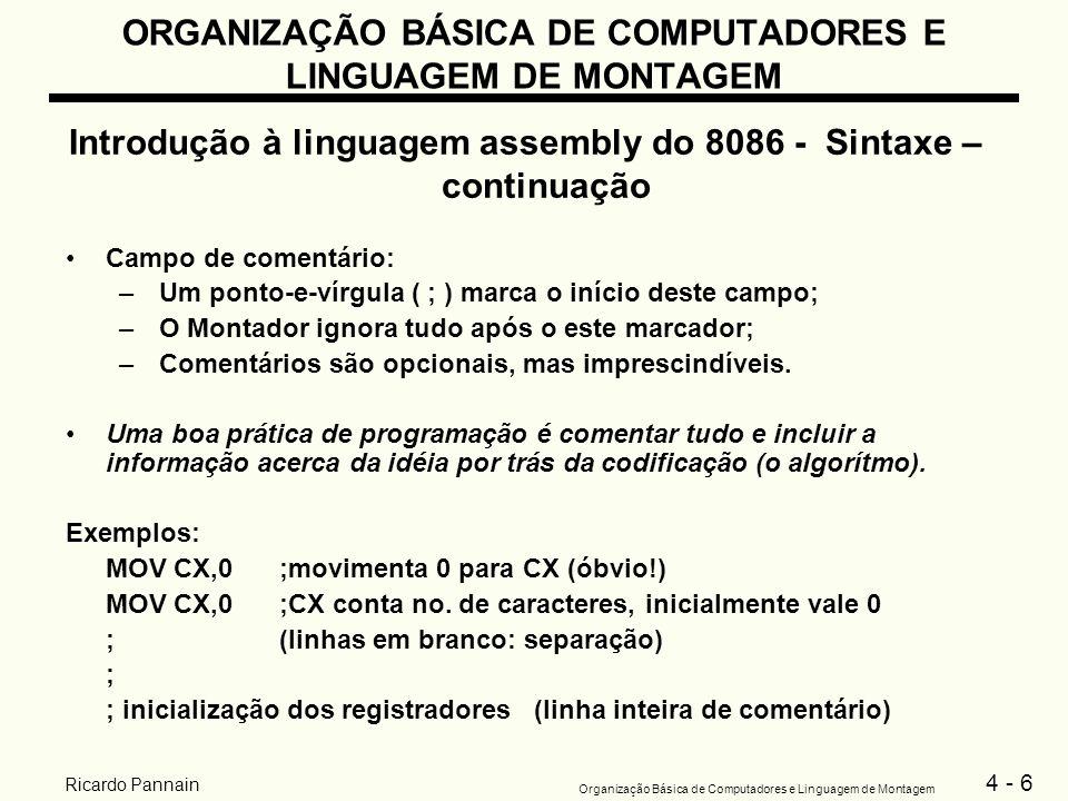 4 - 7 Organização Básica de Computadores e Linguagem de Montagem Ricardo Pannain ORGANIZAÇÃO BÁSICA DE COMPUTADORES E LINGUAGEM DE MONTAGEM Introdução à linguagem assembly do 8086 - Sintaxe – continuação Formato de dados, variáveis e constantes –Números: Exemplos: binário: 1110101b ou 1110101B decimal: 64223 ou 64223d ou 64223D, 1110101 é considerado decimal (ausência do B), 2184D (número negativo) hexa: 64223h ou 64223H, 0FFFFh (começa com um decimal e termina com h), 1B4Dh
