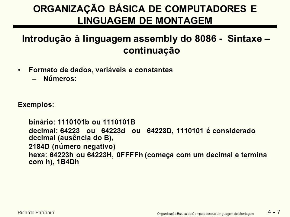 4 - 28 Organização Básica de Computadores e Linguagem de Montagem Ricardo Pannain ORGANIZAÇÃO BÁSICA DE COMPUTADORES E LINGUAGEM DE MONTAGEM Exemplo de uma estrutura de programa assembly completa TITLE nome_do_programa.MODELSMALL.STACK100h.DATA ; ;definição dos dados: variáveis e constantes ;.CODE EXEMPLO PROC ; ;seqüência de instruções ; EXEMPLO ENDP ; ;segue outras procedures ; END EXEMPLO Obs: –na primeira linha tem-se a diretiva TITLE seguida do nome do programa; –na última linha tem-se a diretiva END, seguida do nome da procedure principal; –se não houver definição de procedure, usa-se apenas END.