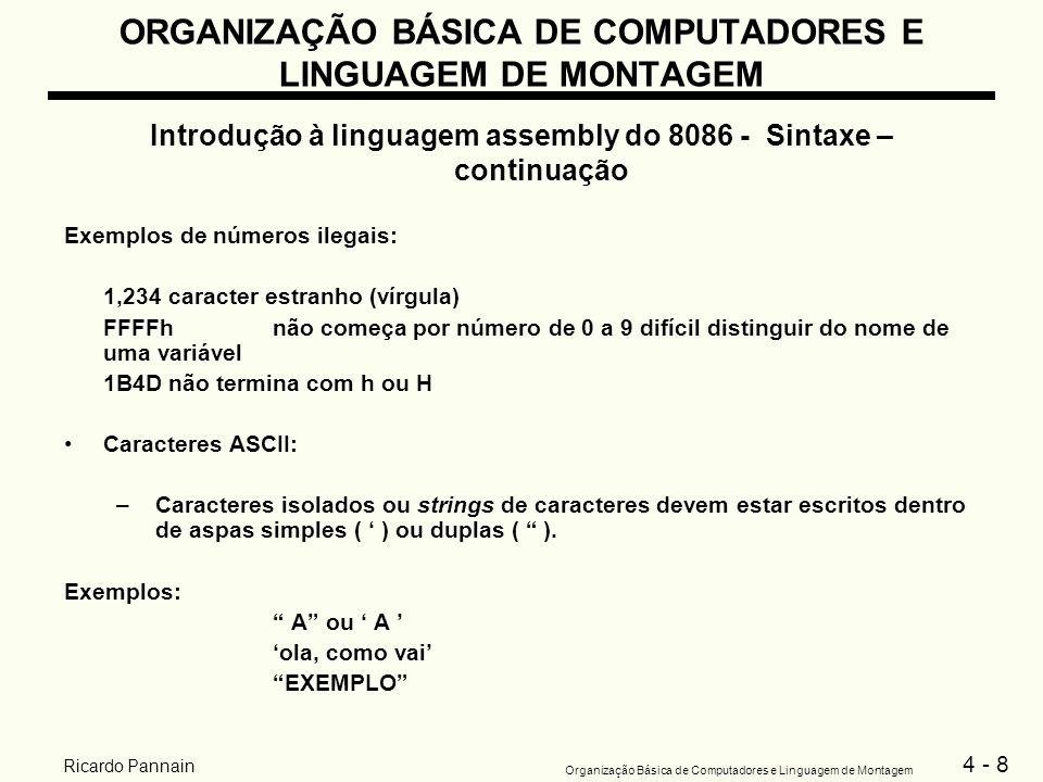 4 - 29 Organização Básica de Computadores e Linguagem de Montagem Ricardo Pannain ORGANIZAÇÃO BÁSICA DE COMPUTADORES E LINGUAGEM DE MONTAGEM Introdução à linguagem assembly do 8086 - Sintaxe – continuação Instruções de entrada e saída –IN e OUT -> instruções Assembly para acessar portas de E/S para periféricos Não são utilizadas na maioria das aplicações: –os endereços das portas de E/S variam conforme o modelo do PC –é mais fácil utilizar o BIOS ou o DOS para funções de E/S Para acessar as rotinas de E/S do BIOS ou DOS utiliza-se a instrução: INTnúmero_de_interrupção Observação: O programa em curso é interrompido, passando o controle para o DOS, que realiza a operação de E/S e retorna o controle para o programa.