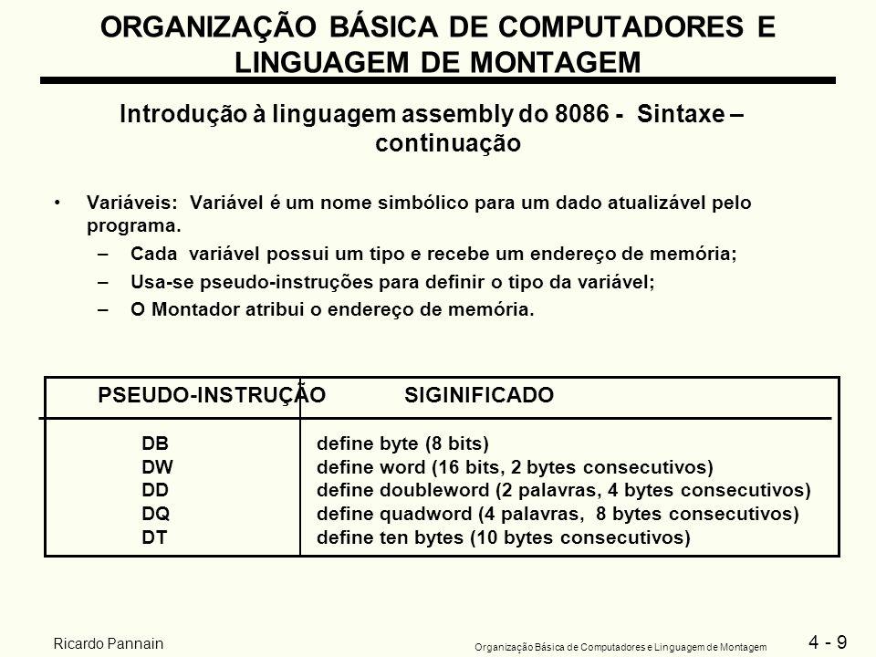 4 - 10 Organização Básica de Computadores e Linguagem de Montagem Ricardo Pannain ORGANIZAÇÃO BÁSICA DE COMPUTADORES E LINGUAGEM DE MONTAGEM Introdução à linguagem assembly do 8086 - Sintaxe – continuação Definição de variáveis de tipo byte: NomeDBvalor_ inicial Exemplos: AlfaDB0;equivale a 00h ADB10h BDB0150h;ilegal, por que.