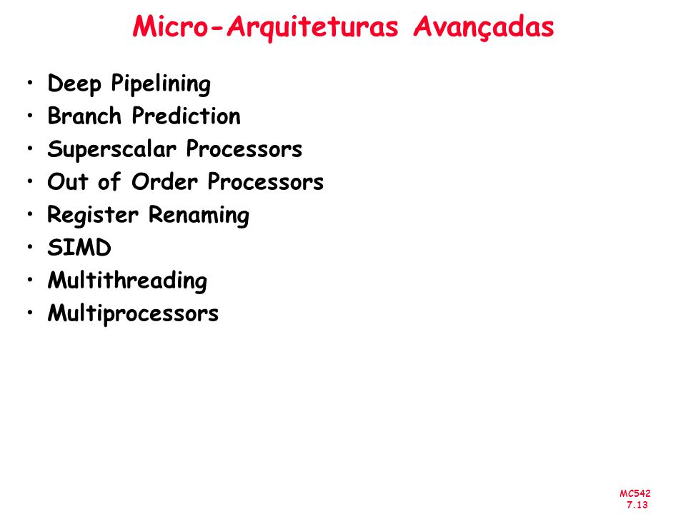 MC542 7.13 Micro-Arquiteturas Avançadas Deep Pipelining Branch Prediction Superscalar Processors Out of Order Processors Register Renaming SIMD Multit