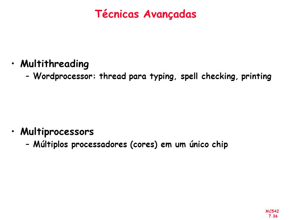 MC542 7.36 Técnicas Avançadas Multithreading –Wordprocessor: thread para typing, spell checking, printing Multiprocessors –Múltiplos processadores (co