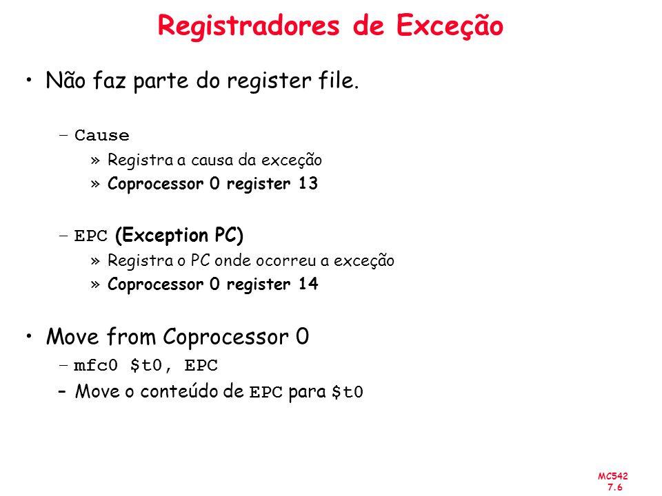 MC542 7.6 Registradores de Exceção Não faz parte do register file. –Cause »Registra a causa da exceção »Coprocessor 0 register 13 –EPC (Exception PC)
