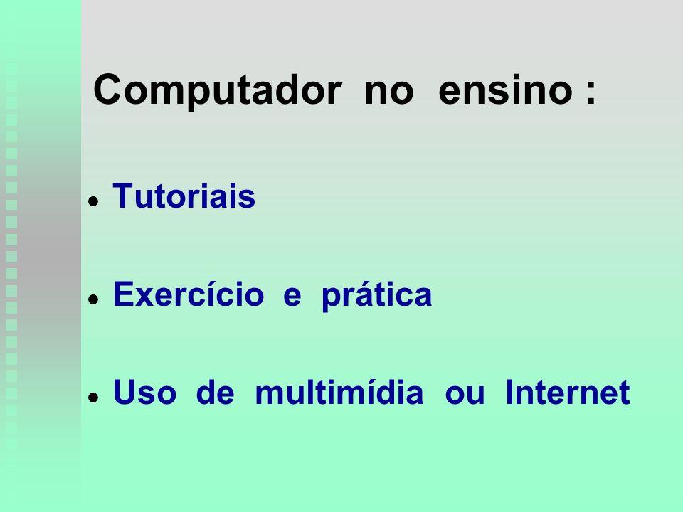 Computador no ensino : l l Tutoriais l l Exercício e prática l l Uso de multimídia ou Internet