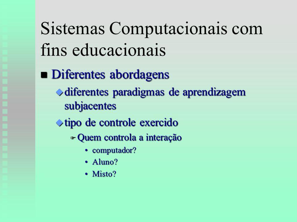 Sistemas Computacionais com fins educacionais n Diferentes abordagens u diferentes paradigmas de aprendizagem subjacentes u tipo de controle exercido F Quem controla a interação computador computador.
