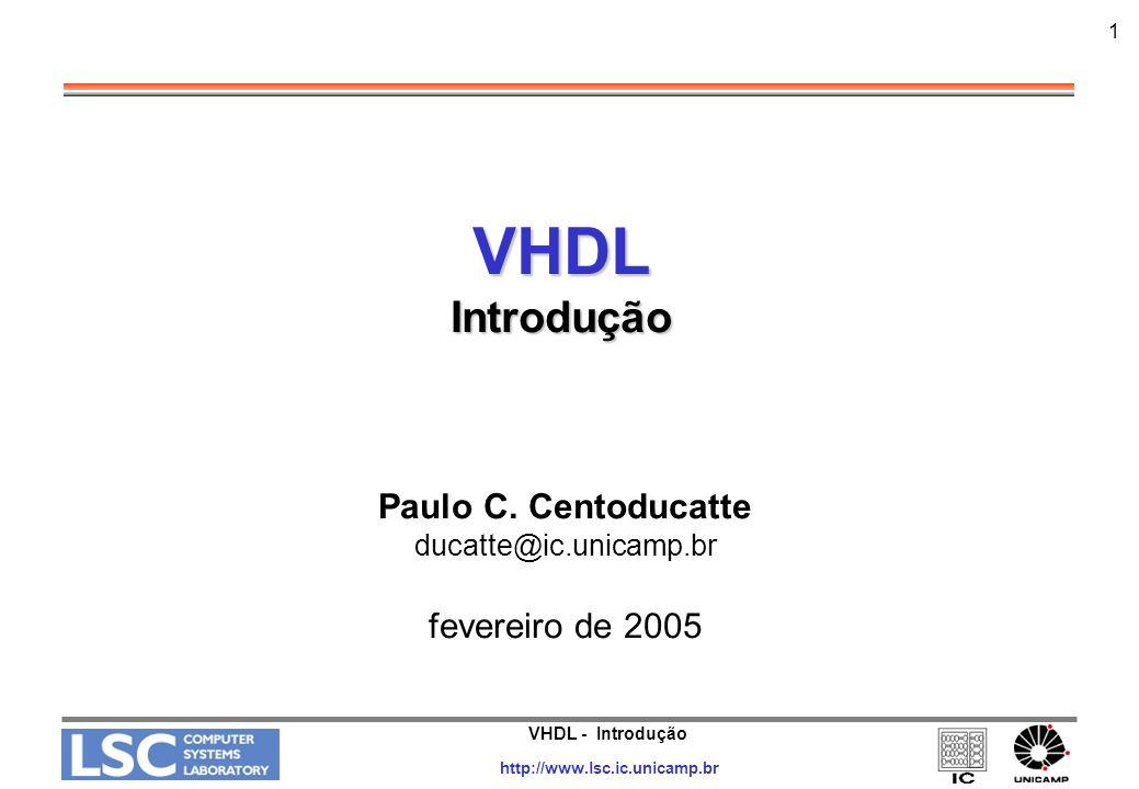 VHDL - Introdução http://www.lsc.ic.unicamp.br 2 Introdução Vantagens do Uso de HDLs e Ferramentas de Sínteses –Aumento da produtividade, diminuindo o ciclo de desenvolvimento –Redução dos custos NRE (Non-Recurring Engineering) –Reusabilidade –Facilidade em introduzir alterações nos projetos –Exploração de alternativas de arquiteturas –Exploração de alternativas tecnológicas –Geração de circuitos testáveis automaticamente –Facilidades na verificação do projeto