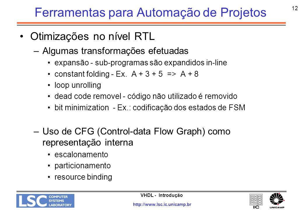 VHDL - Introdução http://www.lsc.ic.unicamp.br 13 Ferramentas para Automação de Projetos Otimizações no nível lógico –otimização da lógica combinacional –reestruturação das equações booleanas –minimização –equation flatting –fatorização das equações