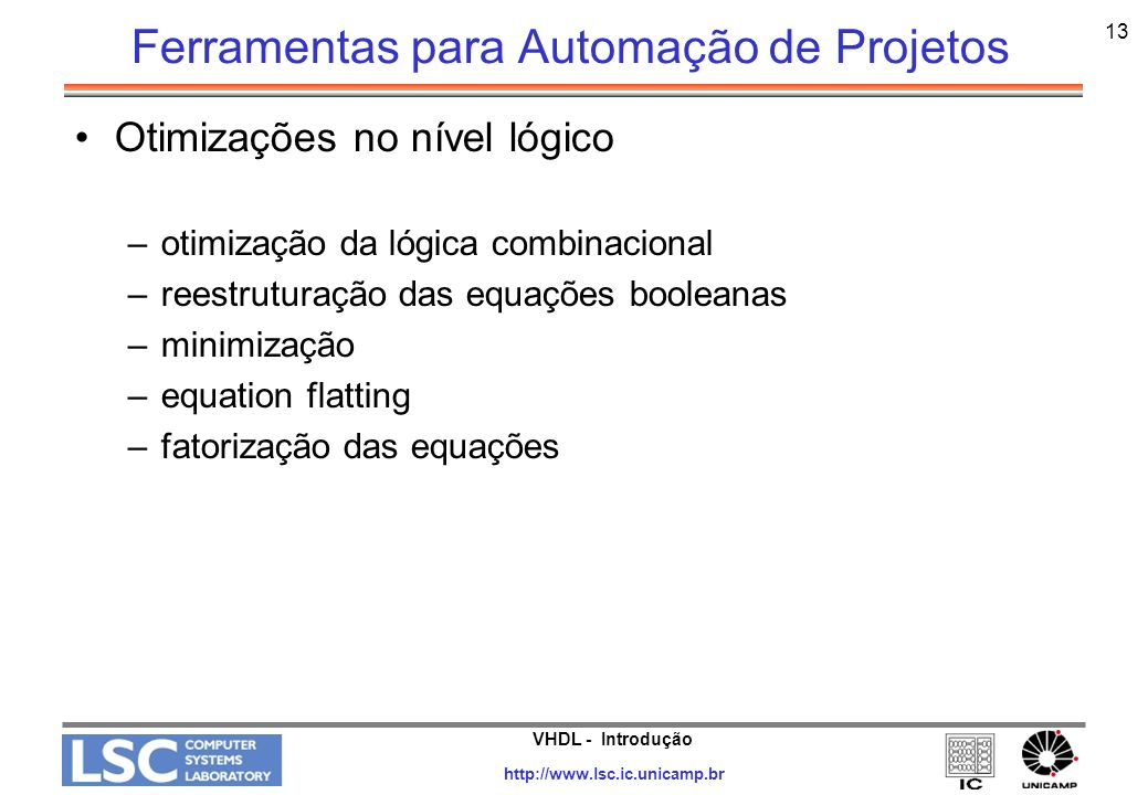 VHDL - Introdução http://www.lsc.ic.unicamp.br 14 Ferramentas para Automação de Projetos Síntese de Teste –Modificações introduzidas no projeto original para tornar o chip e/ou o PCB, onde ele será usado, mais testável e permitir a geração automática de padrões de teste (Automatic Test Pattern Generation ATPG) –Design For Test (DFT) ad-hoc full internalscan partial internal scan boundary scan OBS.: Normalmente em projetos ASICs esta tarefa é executada pelo fabricante.