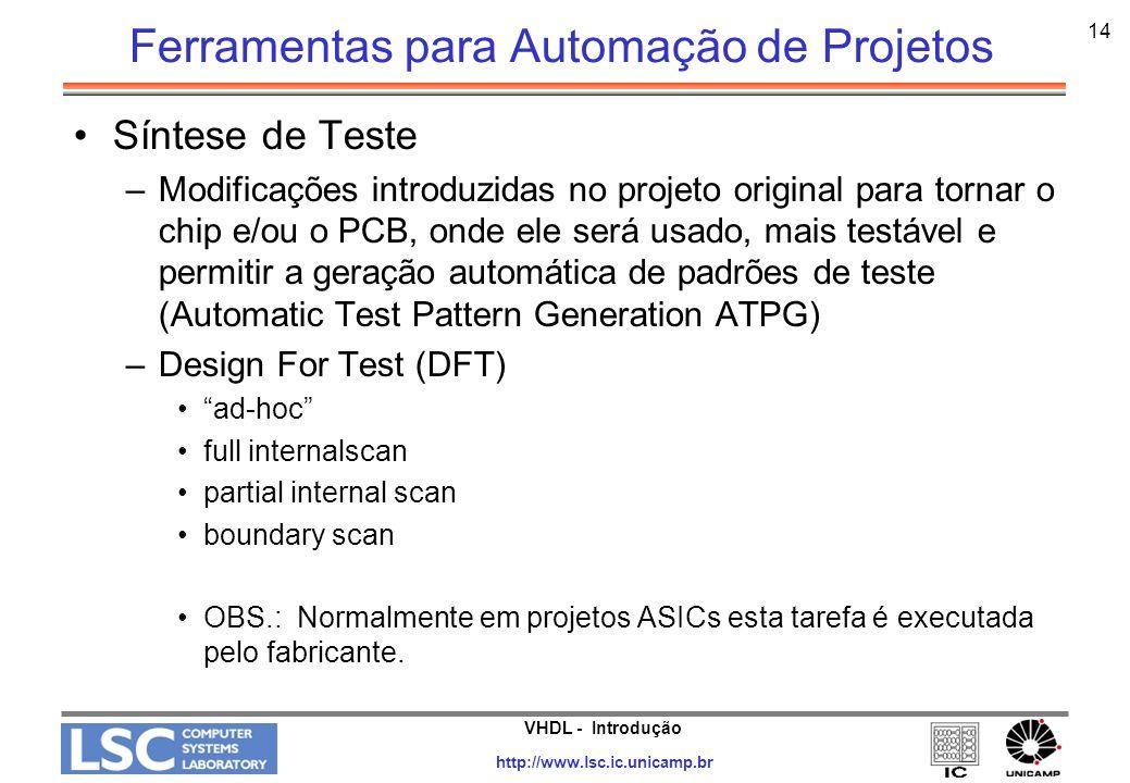 VHDL - Introdução http://www.lsc.ic.unicamp.br 15 Síntese e Otimizações Restrições –Global - Aplicada igualmente a todo o projeto Exemplos: Biblioteca do fabricante; tensão e temperatura de uso.