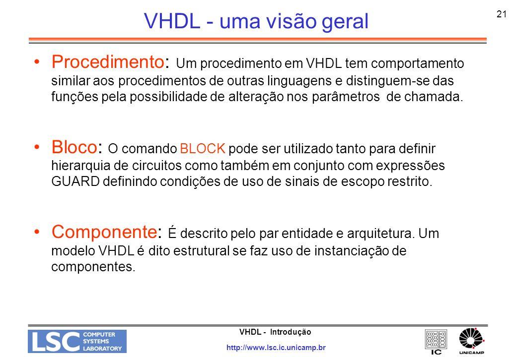 VHDL - Introdução http://www.lsc.ic.unicamp.br 22 VHDL - Estrutura do Código VHDL Declarações –Objetos que serão usados em comandos concorrentes ou seqüenciais –Declarados antes da clausula begin em arquiteturas, blocos, processos, procedimentos e funções Comandos concorrentes –comandos que serão executados em paralelo, independentemente um dos outros –block e process