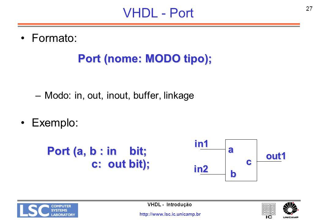 VHDL - Introdução http://www.lsc.ic.unicamp.br 28 VHDL - Exemplo Entity porta_and IS GENERIC (numero _de_entradas: integer := 4 ); GENERIC (numero _de_entradas: integer := 4 ); PORT ( entradas : in bit_vector (1 to numero_de_entradas ); PORT ( entradas : in bit_vector (1 to numero_de_entradas ); saida : out bit); saida : out bit); END porta_end; Port MODE: –IN: sinal é somente de entrada –OUT: sinal é somente de saída –Buffer: sinal é de entrada e saída (um de cada vez) –Inout: sinal é bidirecional, implica em um BUS –Linkage: direção do sinal é desconhecida