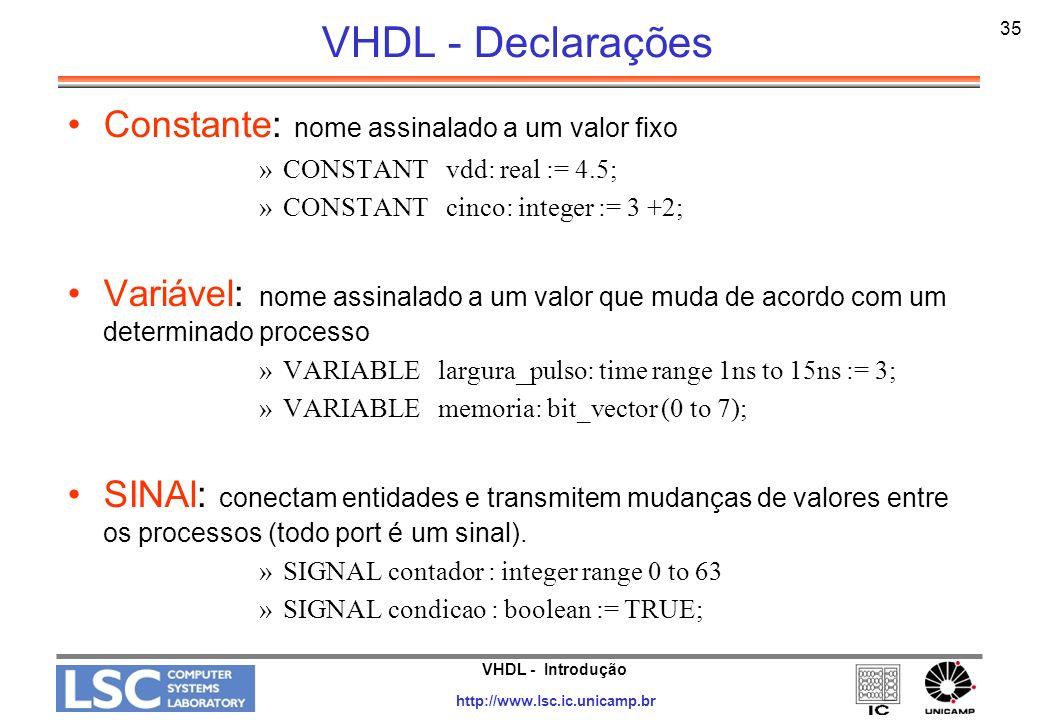 VHDL - Introdução http://www.lsc.ic.unicamp.br 36 VHDL - Declarações Áreas declarativas –Onde são definidos os sinais internos, variáveis, constantes, subprogramas, aliases –Àreas declarativas existem para packages, entidades, arquiteturas, subprogramas, processos e blocos –A área não declarativa é chamada de área de comandos