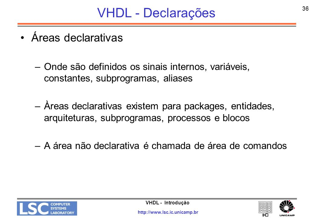 VHDL - Introdução http://www.lsc.ic.unicamp.br 37 VHDL - Declarações Área declarativa em Arquitetura –Declarações no topo da arquitetura são visíveis em toda a arquitetura ARCHITECTURE exemplo OF circuito IS CONSTANT cte : time := 10 ns; CONSTANT cte : time := 10 ns; SIGNAL tmp : integer; SIGNAL tmp : integer; SIGNAL cnt : bit; SIGNAL cnt : bit;BEGIN........