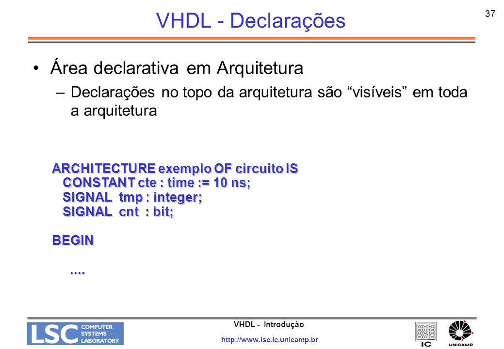 VHDL - Introdução http://www.lsc.ic.unicamp.br 38 VHDL - Declarações Área declarativa em Processos –Declarações no topo de um processo são visíveis em toda o processo Exemplo: PROCESS is CONSTANT cte : time := 10 ns; CONSTANT cte : time := 10 ns; VARIABLE tmp : integer; VARIABLE tmp : integer; SIGNAL cnt : bit; SIGNAL cnt : bit;BEGIN........