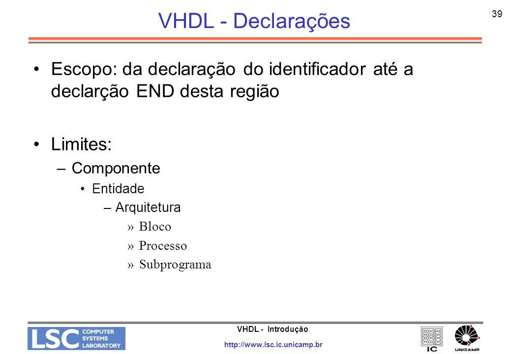 VHDL - Introdução http://www.lsc.ic.unicamp.br 40 VHDL - Escopo Na linguagem VHDL é possível a utilização de identificadores homônimos com diferentes significados, dependendo do contexto onde é definido cada identificador ele pode assumir diferentes significados a nível lógico.