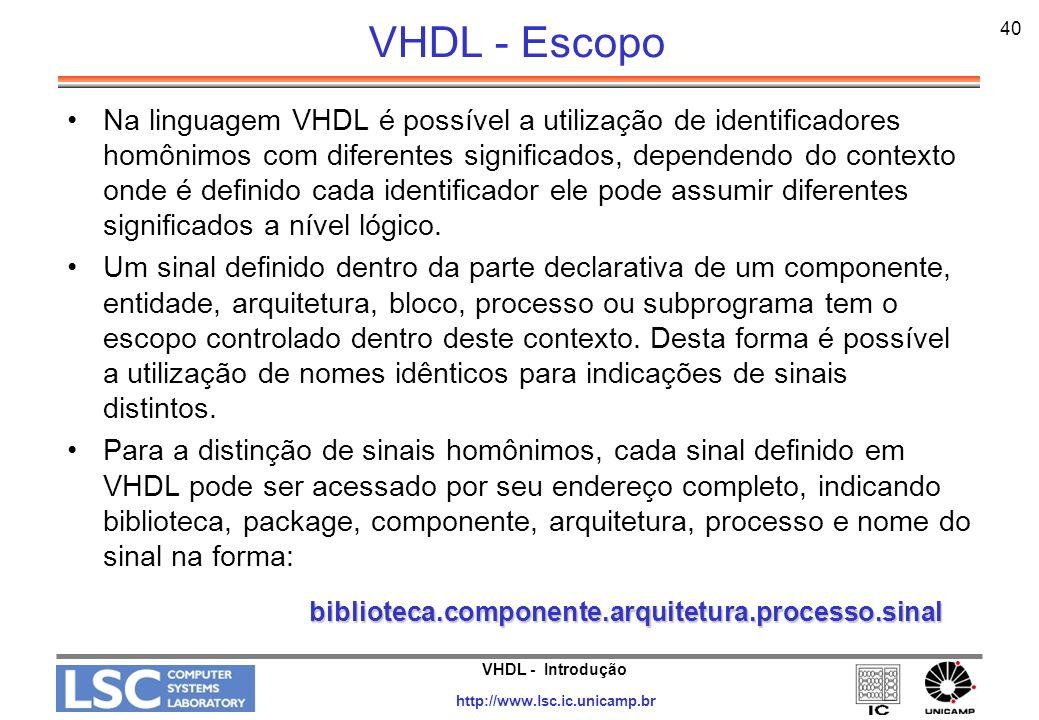 VHDL - Introdução http://www.lsc.ic.unicamp.br 41 VHDL - Visibilidade Estabelece o significado dos identificadores As declarações são visíveis somente no seu escopo Uso de endereços em identificadores »var1 := architecture2.cte; »var2 := process1.cte;