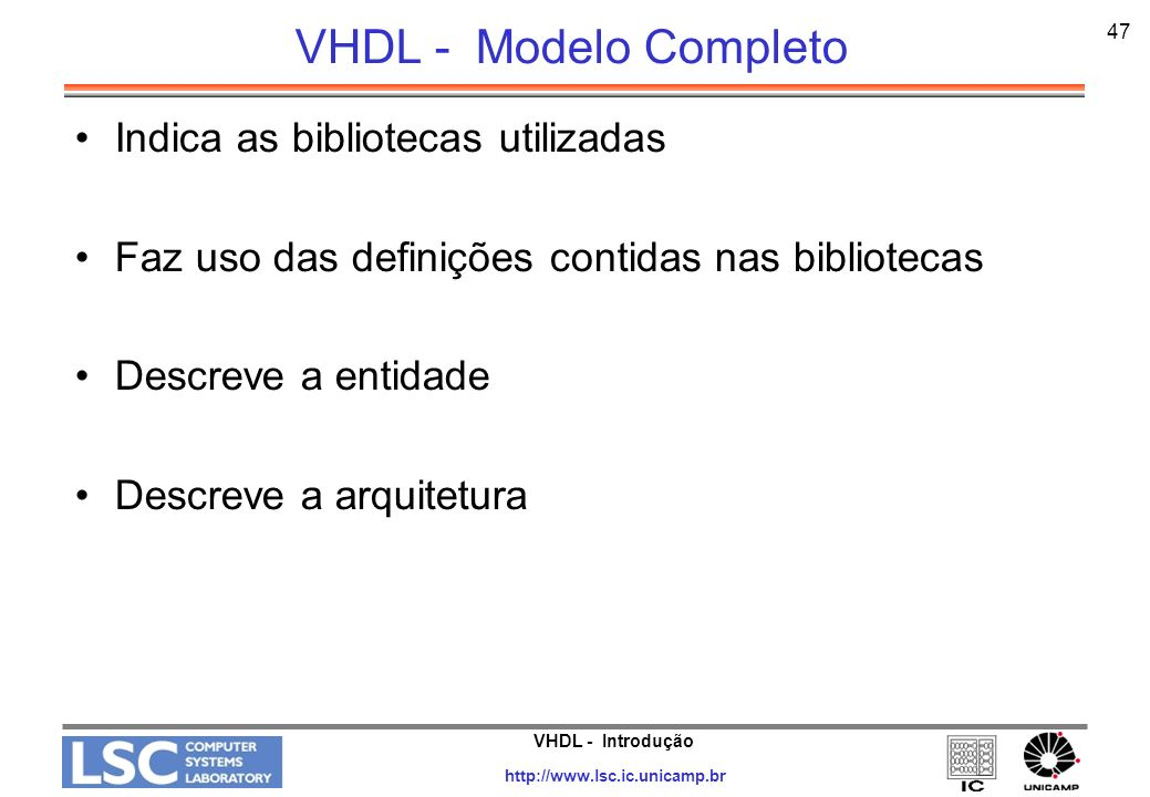 VHDL - Introdução http://www.lsc.ic.unicamp.br 48 VHDL – or de 2 entradas Library IEEE; Use IEEE.std_logic; Entity or2 is -- porta or de duas entradas -- porta or de duas entradas port (i1, i2 : in bit; port (i1, i2 : in bit; out1 : out bit); out1 : out bit); End or2; Architecture rtl of or2 is Begin out1 <= i1 or i2; out1 <= i1 or i2; End rtl;