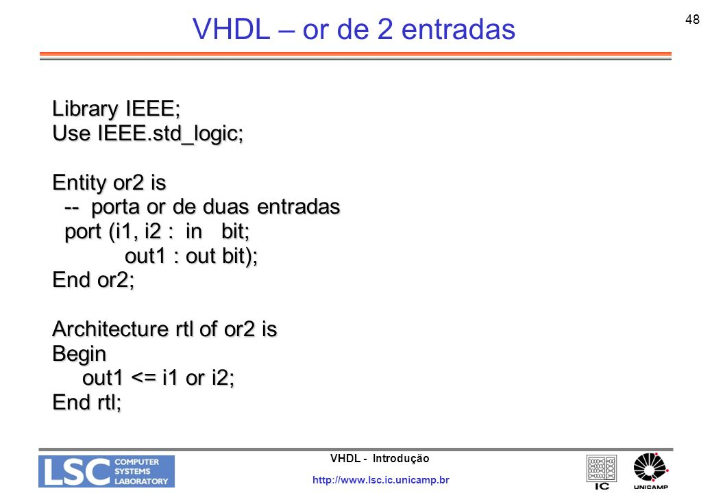 VHDL - Introdução http://www.lsc.ic.unicamp.br 48 VHDL – or de 2 entradas Library IEEE; Use IEEE.std_logic; Entity or2 is -- porta or de duas entradas