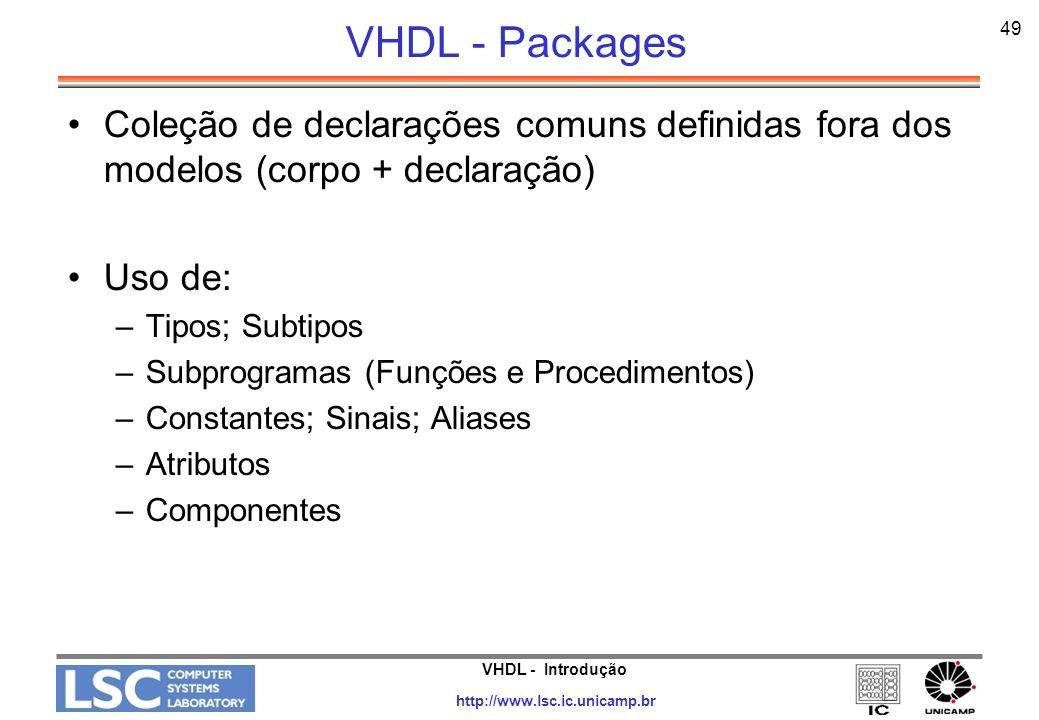 VHDL - Introdução http://www.lsc.ic.unicamp.br 50 VHDL - Packages PACKAGE label IS -- declarações; -- declarações; END label; Package BODY label IS -- Corpo de subprogramas; -- Corpo de subprogramas; END label;