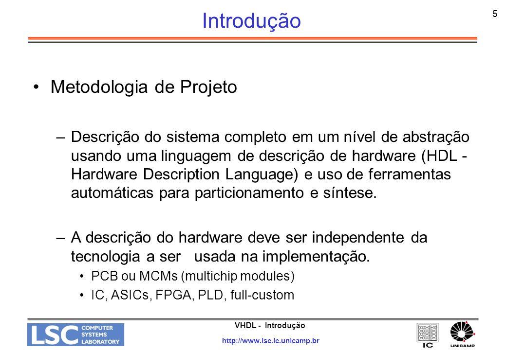 VHDL - Introdução http://www.lsc.ic.unicamp.br 5 Introdução Metodologia de Projeto –Descrição do sistema completo em um nível de abstração usando uma