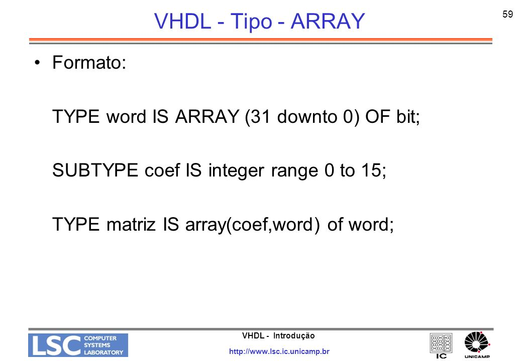 VHDL - Introdução http://www.lsc.ic.unicamp.br 59 VHDL - Tipo - ARRAY Formato: TYPE word IS ARRAY (31 downto 0) OF bit; SUBTYPE coef IS integer range