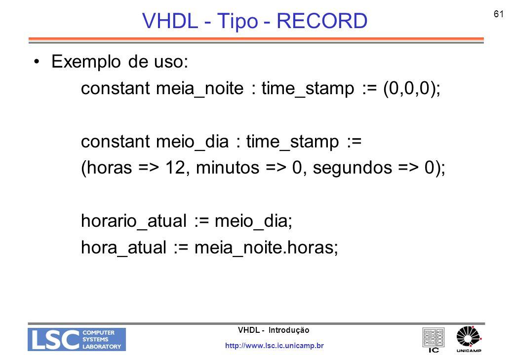 VHDL - Introdução http://www.lsc.ic.unicamp.br 61 VHDL - Tipo - RECORD Exemplo de uso: constant meia_noite : time_stamp := (0,0,0); constant meio_dia