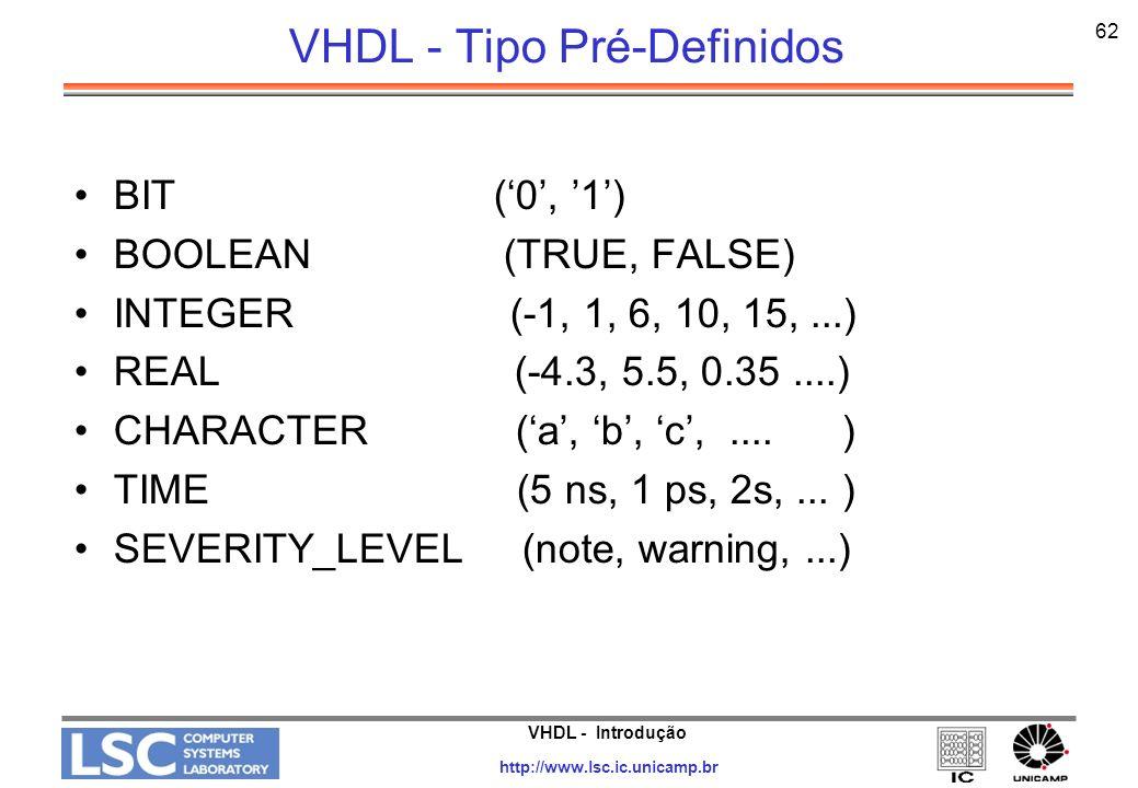 VHDL - Introdução http://www.lsc.ic.unicamp.br 62 VHDL - Tipo Pré-Definidos BIT (0, 1) BOOLEAN (TRUE, FALSE) INTEGER (-1, 1, 6, 10, 15,...) REAL (-4.3