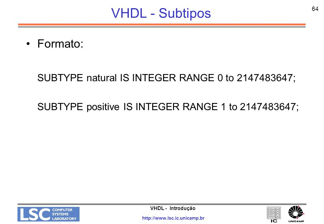 VHDL - Introdução http://www.lsc.ic.unicamp.br 64 VHDL - Subtipos Formato: SUBTYPE natural IS INTEGER RANGE 0 to 2147483647; SUBTYPE positive IS INTEG